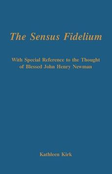 The Sensus Fidelium: With Special Reference to the Thought of Blessed John Henry Newman / Kathleen Kirk
