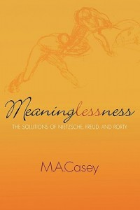 Meaninglessness: The Solutions of Nietzsche, Freud and Rorty / Michael Casey