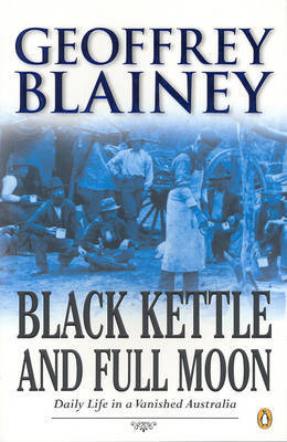 Black kettle and full moon : daily life in a vanished Australia / Geoffrey Blainey.