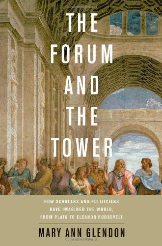 The Forum and the Tower: How Scholars and Politicians have Imagined the World, from Plato to Eleanor Roosevelt / Mary Ann Glendon