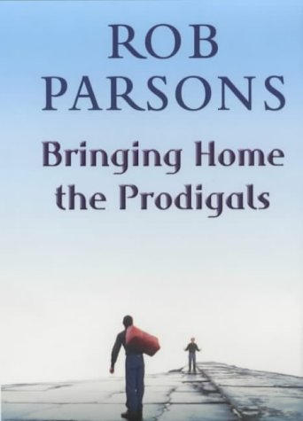 Bringing home the prodigals / Rob Parsons.
