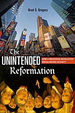 The unintended Reformation : how a religious revolution secularized society / Brad S. Gregory.