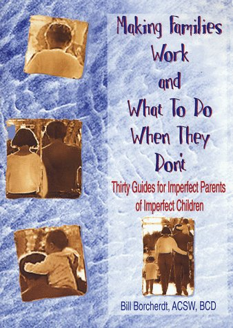Making Families Work and What to do When They Don't: Thirty Guides for Imperfect Parents of Imperfect Children / Bill Borcherdt