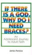If There is a God, Why do I Need Braces? an Adolescent Journey to Adult Faith / James Penrice