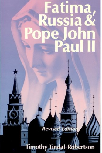 Fatima, Russia and Pope John Paul II : how Mary intervened to deliver Russia from Marxist atheism May 13, 1981-December 25, 1991 / by Timothy Tindal-Robertson.