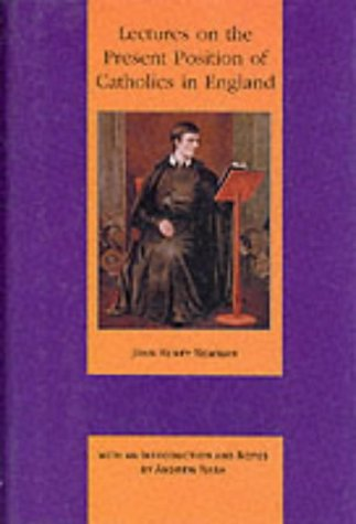 Lectures on the Present Position of Catholics in England: Addressed to the Brothers of the Oratory in the Summer of 1851 / John Henry Newman