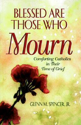 Blessed are those who mourn : comforting Catholics in their time of grief / Glenn M. Spencer, Jr.