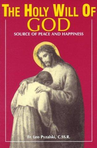 The Holy Will of God: Source of Peace and Happiness / Rev. Fr. Leo Pyzalski C.SS.R.