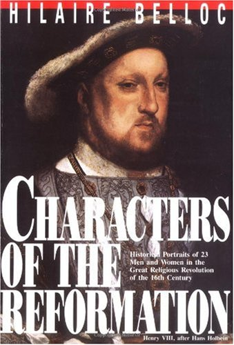 Characters of the Reformation: Historical Portraits of 23 Men and Women and Their Place in the Great Religious Revolution of the 16th Century / Hilaire Belloc