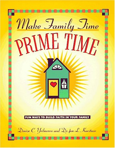 Make Family Time Prime Time: 150 Fun Ways to Build Faith in Your Family