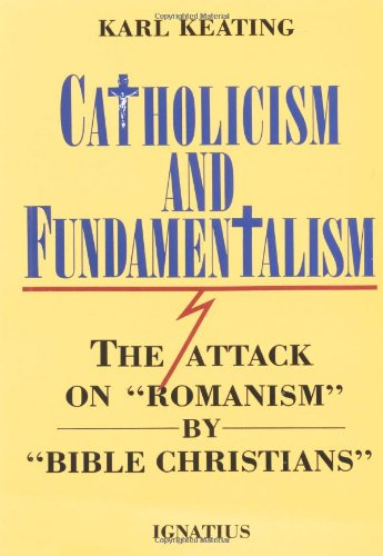 "Catholicism and Fundamentalism: the Attack on ""Romanism"" by ""Bible Christians"" / Karl Keating"