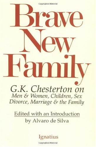 Brave New Family: G.K. Chesterton on Men and Women, Children, Sex, Divorce, Marriage & the Family / Edited by Alvaro de Silva