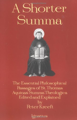 A Shorter Summa: the Most Essential Philosophical Passages of St. Thomas Aquinas' Summa Theologica / Edited and explained by Peter Kreeft
