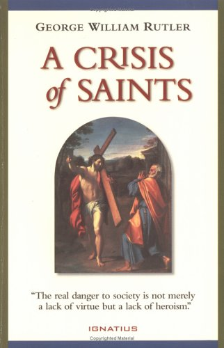 A crisis of saints : essays on people and principles / Geroge William Rutler.