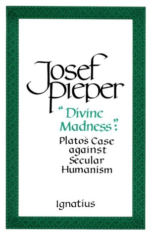 """Divine Madness"" : Plato's Case against Secular Humanism / Josef Pieper"