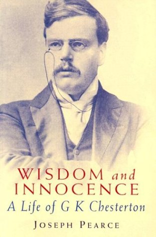 Wisdom and Innocence: a Life of G. K. Chesterton / Joseph Pearce
