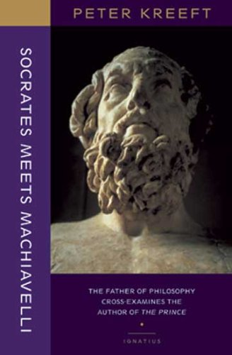 Socrates Meets Machiavelli: the Father of Philosophy Cross-examines the Author of The Prince / Peter Kreeft