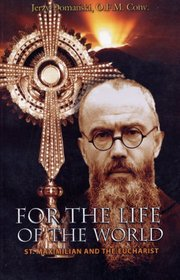 For the life of the world : Saint Maximilian and the eucharist / Jerzy M. Domański ; translated by Peter D. Fehlner.