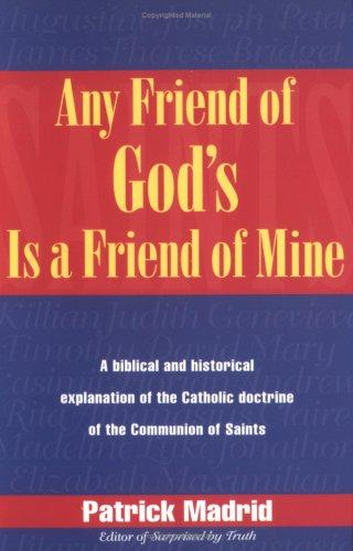 Any friend of God's is a friend of mine : a Biblical and historical explanation of the Catholic doctrine of the communion of saints / Patrick Madrid.