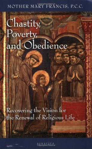 Chastity, poverty, and obedience : recovering the vision for the renewal of religious life / by Mother Mary Francis.