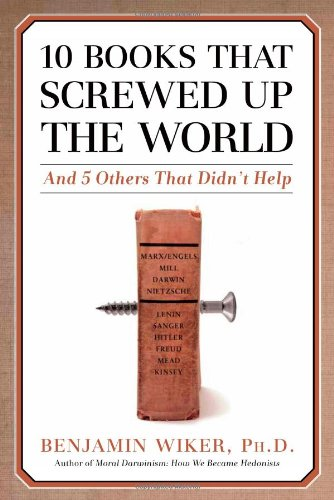 10 books that screwed up the world : and 5 others that didn't help / Benjamin Wiker.