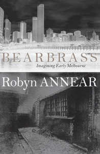Bearbrass : imagining early Melbourne / Robyn Annear.