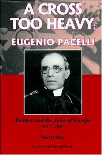 A cross too heavy : Eugenio Pacelli : politics and the Jews of Europe, 1917-1943 / Paul O'Shea.