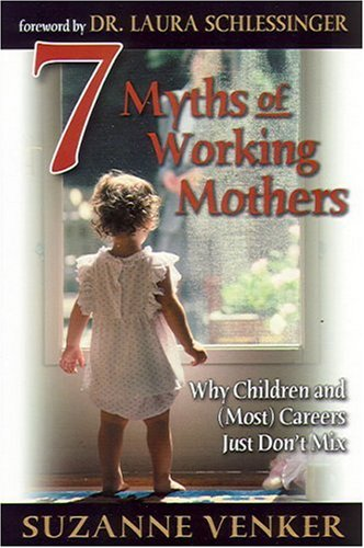 7 Myths of Working Mothers: Why Children and (Most) Careers Just Don't Mix / Suzanne Venkler