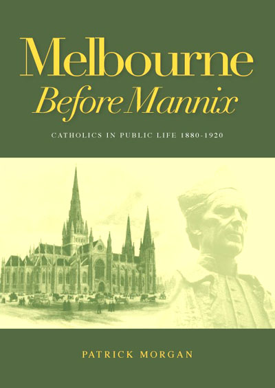 Melbourne Before Mannix: Catholics in Public Life 1880-1920 / Patrick Morgan