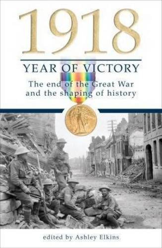 1918 year of victory : the end of the great war and the shaping of history / edited by Ashley Ekins.
