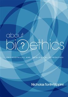About Bioethics Volume 1: Philosophical and Theological Approaches / Nicholas Tonti-Filippini